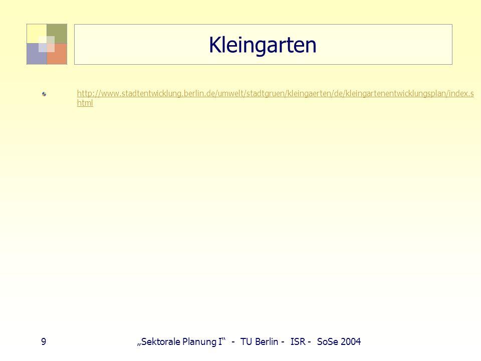 9Sektorale Planung I - TU Berlin - ISR - SoSe 2004 Kleingarten http://www.stadtentwicklung.berlin.de/umwelt/stadtgruen/kleingaerten/de/kleingartenentwicklungsplan/index.s html
