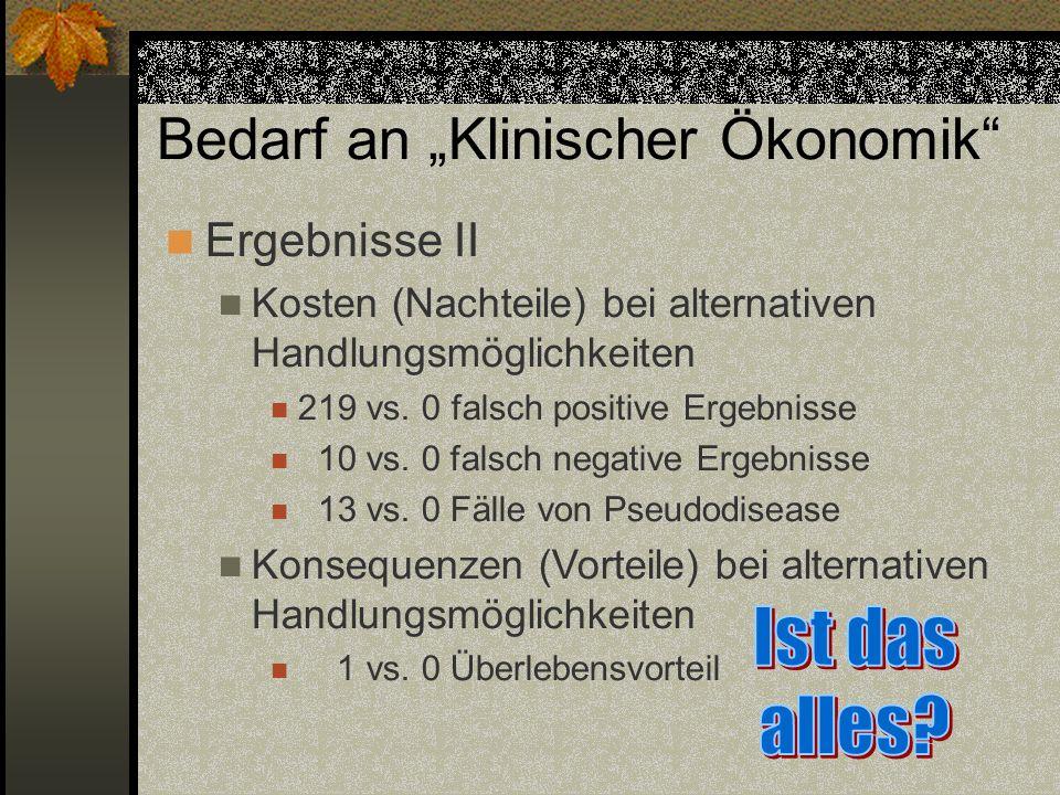 Bedarf an Klinischer Ökonomik Ergebnisse II Kosten (Nachteile) bei alternativen Handlungsmöglichkeiten 219 vs. 0 falsch positive Ergebnisse 10 vs. 0 f