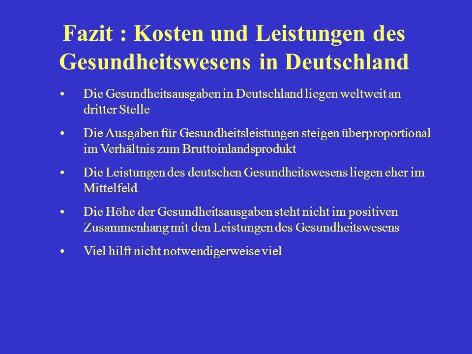 Fazit : Kosten und Leistungen des Gesundheitswesens in Deutschland Die Gesundheitsausgaben in Deutschland liegen weltweit an dritter Stelle Die Ausgab