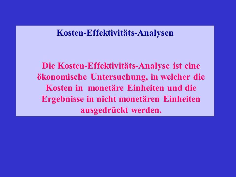 Kosten-Effektivitäts-Analysen Die Kosten-Effektivitäts-Analyse ist eine ökonomische Untersuchung, in welcher die Kosten in monetäre Einheiten und die