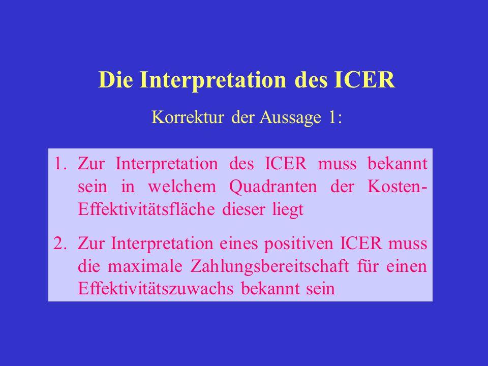 1.Zur Interpretation des ICER muss bekannt sein in welchem Quadranten der Kosten- Effektivitätsfläche dieser liegt 2.Zur Interpretation eines positive