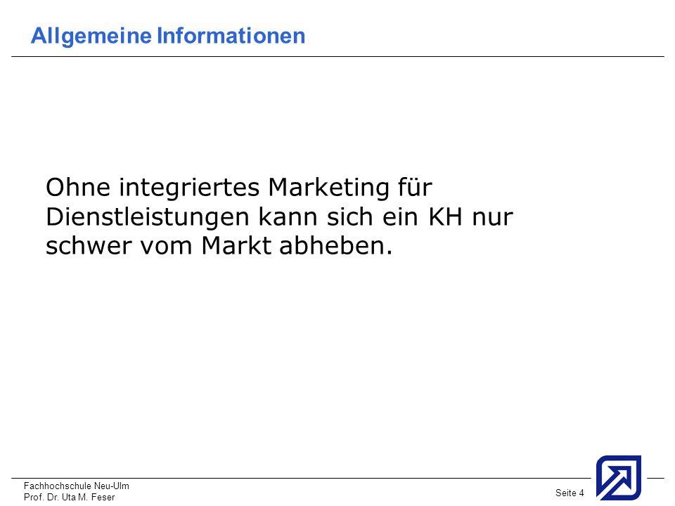 Fachhochschule Neu-Ulm Prof. Dr. Uta M. Feser Seite 4 Allgemeine Informationen Ohne integriertes Marketing für Dienstleistungen kann sich ein KH nur s