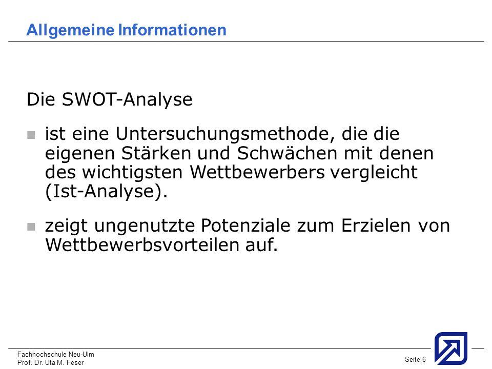 Fachhochschule Neu-Ulm Prof. Dr. Uta M. Feser Seite 6 Allgemeine Informationen Die SWOT-Analyse ist eine Untersuchungsmethode, die die eigenen Stärken