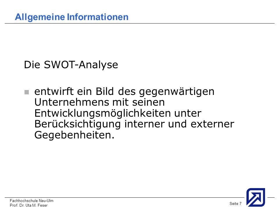 Fachhochschule Neu-Ulm Prof. Dr. Uta M. Feser Seite 7 Allgemeine Informationen Die SWOT-Analyse entwirft ein Bild des gegenwärtigen Unternehmens mit s