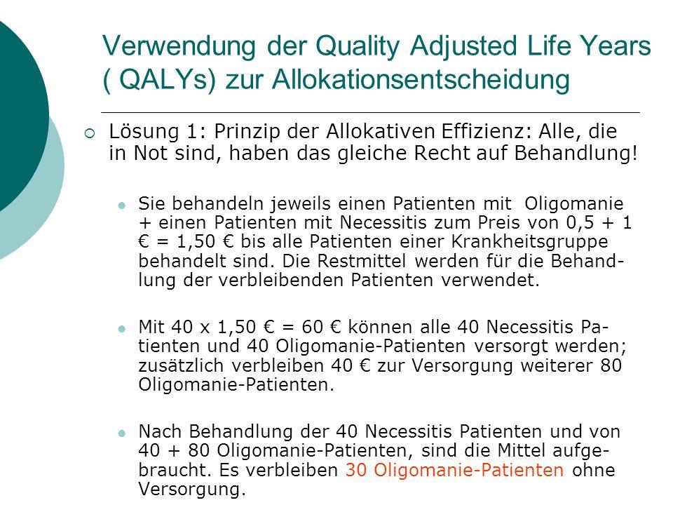Verwendung der Quality Adjusted Life Years ( QALYs) zur Allokationsentscheidung Lösung 1: Prinzip der Allokativen Effizienz: Alle, die in Not sind, ha