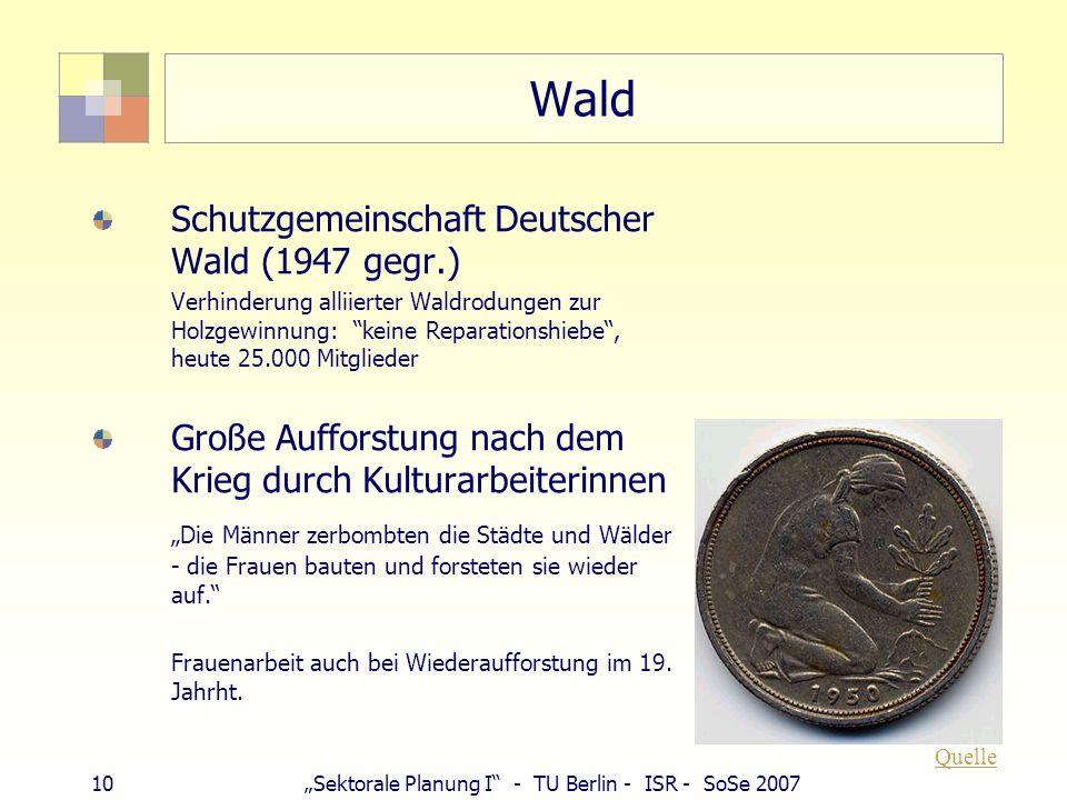 10Sektorale Planung I - TU Berlin - ISR - SoSe 2007 Wald Schutzgemeinschaft Deutscher Wald (1947 gegr.) Verhinderung alliierter Waldrodungen zur Holzg