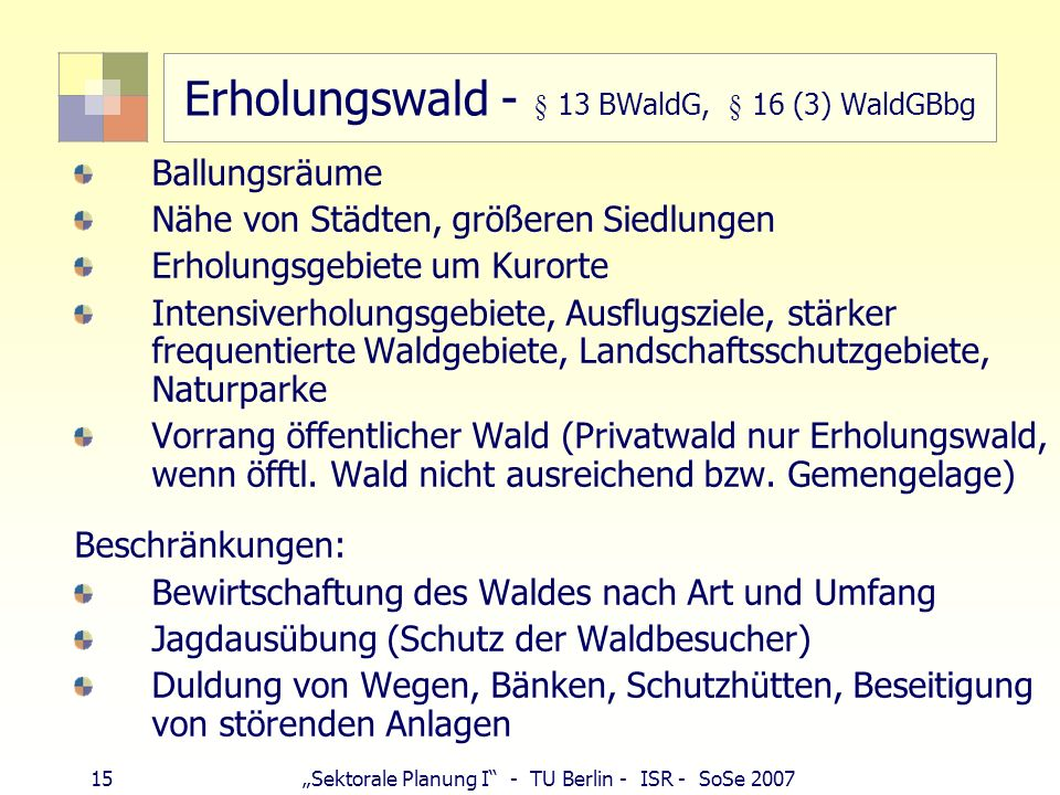 15Sektorale Planung I - TU Berlin - ISR - SoSe 2007 Erholungswald - § 13 BWaldG, § 16 (3) WaldGBbg Ballungsräume Nähe von Städten, größeren Siedlungen