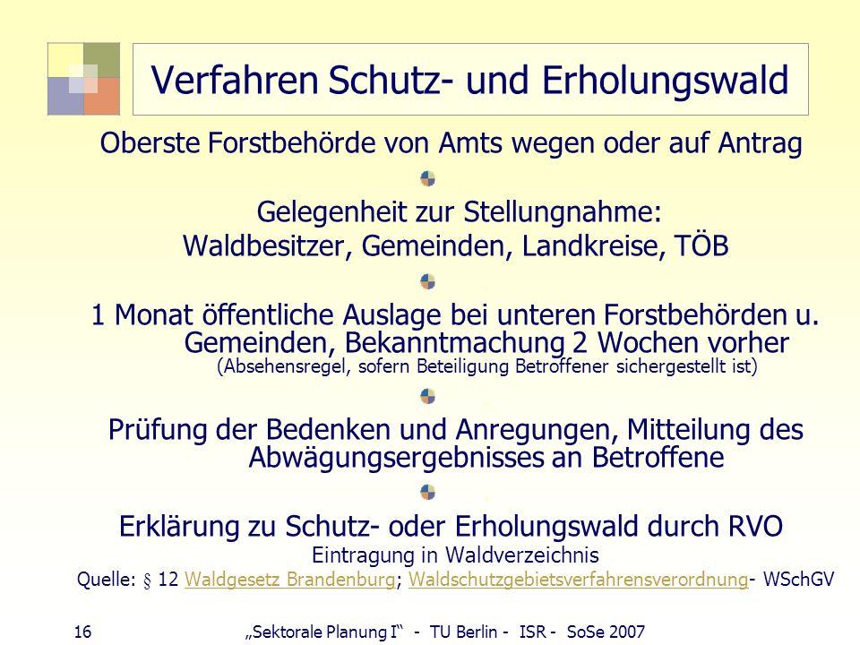 16Sektorale Planung I - TU Berlin - ISR - SoSe 2007 Verfahren Schutz- und Erholungswald Oberste Forstbehörde von Amts wegen oder auf Antrag Gelegenhei