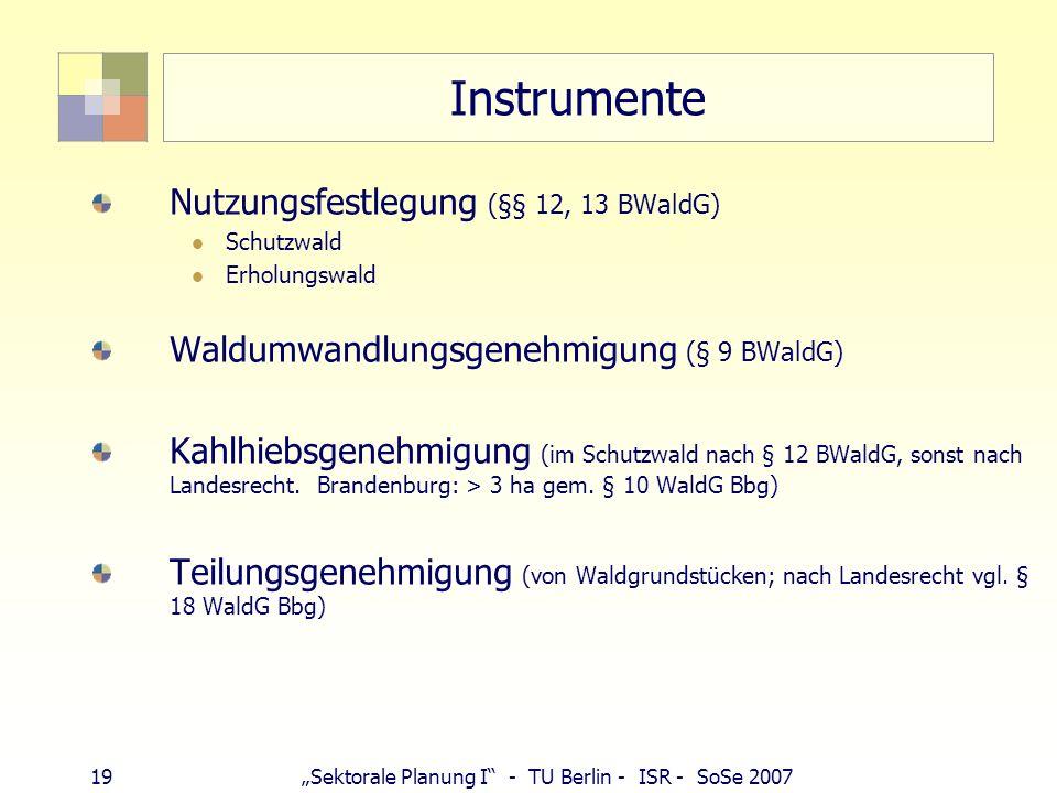 19Sektorale Planung I - TU Berlin - ISR - SoSe 2007 Instrumente Nutzungsfestlegung (§§ 12, 13 BWaldG) Schutzwald Erholungswald Waldumwandlungsgenehmig