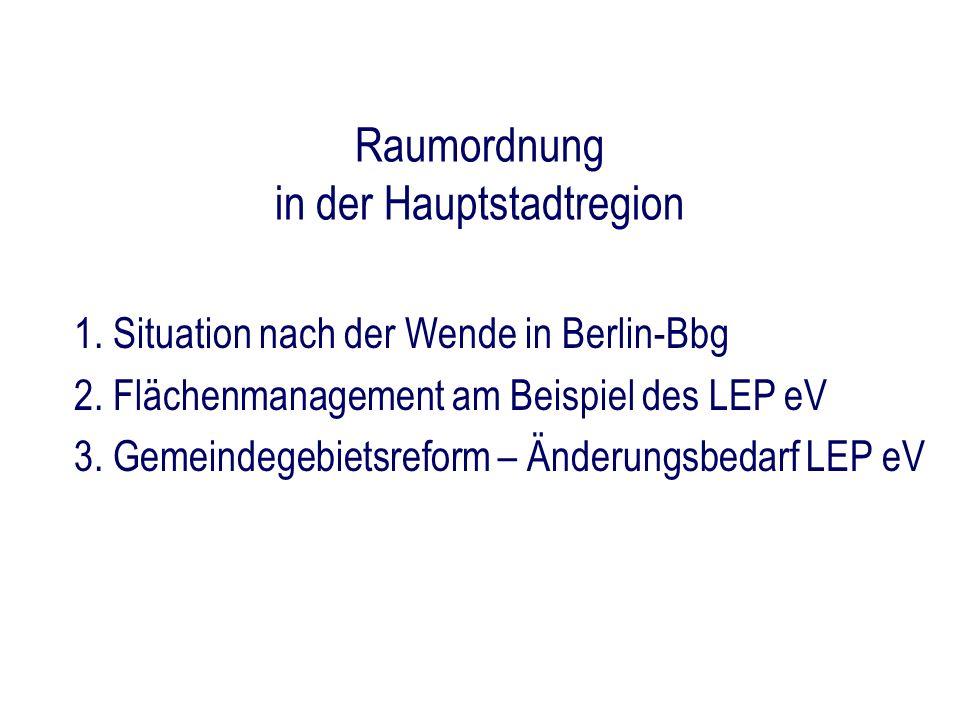 Raumordnung in der Hauptstadtregion 1. Situation nach der Wende in Berlin-Bbg 2. Flächenmanagement am Beispiel des LEP eV 3. Gemeindegebietsreform – Ä