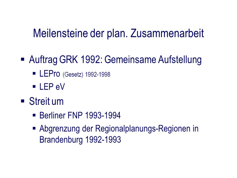 Meilensteine der plan. Zusammenarbeit Auftrag GRK 1992: Gemeinsame Aufstellung LEPro (Gesetz) 1992-1998 LEP eV Streit um Berliner FNP 1993-1994 Abgren