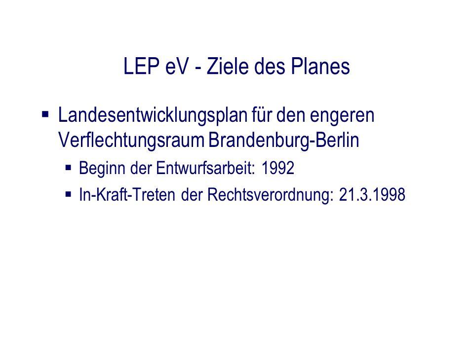 LEP eV - Ziele des Planes Landesentwicklungsplan für den engeren Verflechtungsraum Brandenburg-Berlin Beginn der Entwurfsarbeit: 1992 In-Kraft-Treten