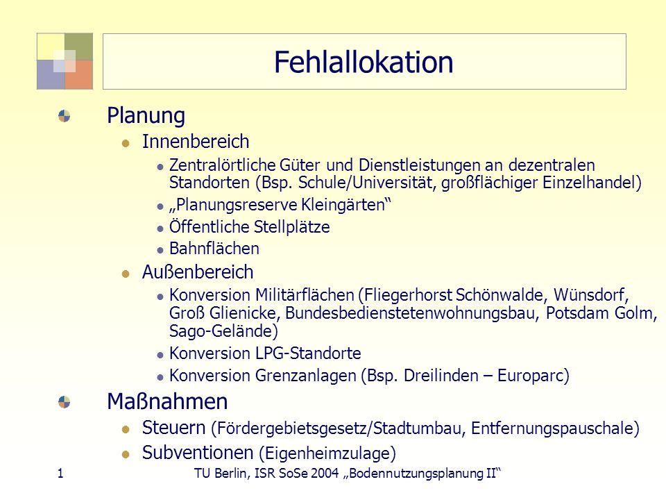 1 TU Berlin, ISR SoSe 2004 Bodennutzungsplanung II Fehlallokation Planung Innenbereich Zentralörtliche Güter und Dienstleistungen an dezentralen Standorten (Bsp.