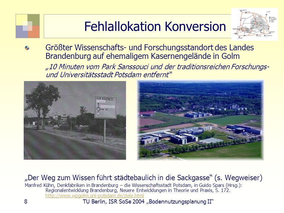 9 TU Berlin, ISR SoSe 2004 Bodennutzungsplanung II Fehlallokation Konversion Wanka: Größter Wachtums- und Innovationsmotor des Landes Forschungsstandort im ländlichen Umfeld 1.500 Wissenschaftler, 6.000 Studierende