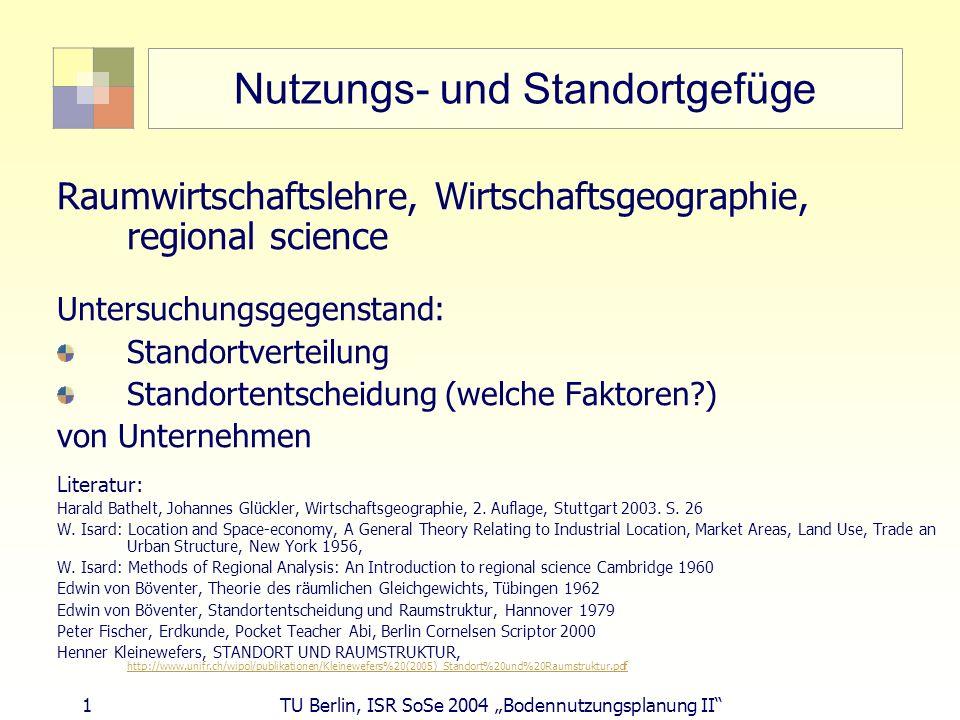 1 TU Berlin, ISR SoSe 2004 Bodennutzungsplanung II Nutzungs- und Standortgefüge Raumwirtschaftslehre, Wirtschaftsgeographie, regional science Untersuc