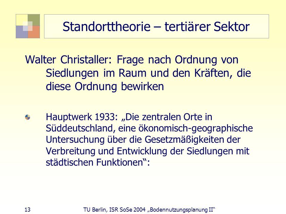 13 TU Berlin, ISR SoSe 2004 Bodennutzungsplanung II Standorttheorie – tertiärer Sektor Walter Christaller: Frage nach Ordnung von Siedlungen im Raum u