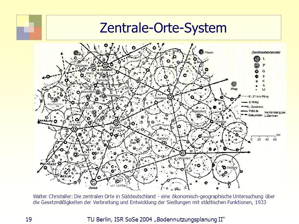 19 TU Berlin, ISR SoSe 2004 Bodennutzungsplanung II Zentrale-Orte-System Walter Christaller: Die zentralen Orte in Süddeutschland - eine ökonomisch-ge