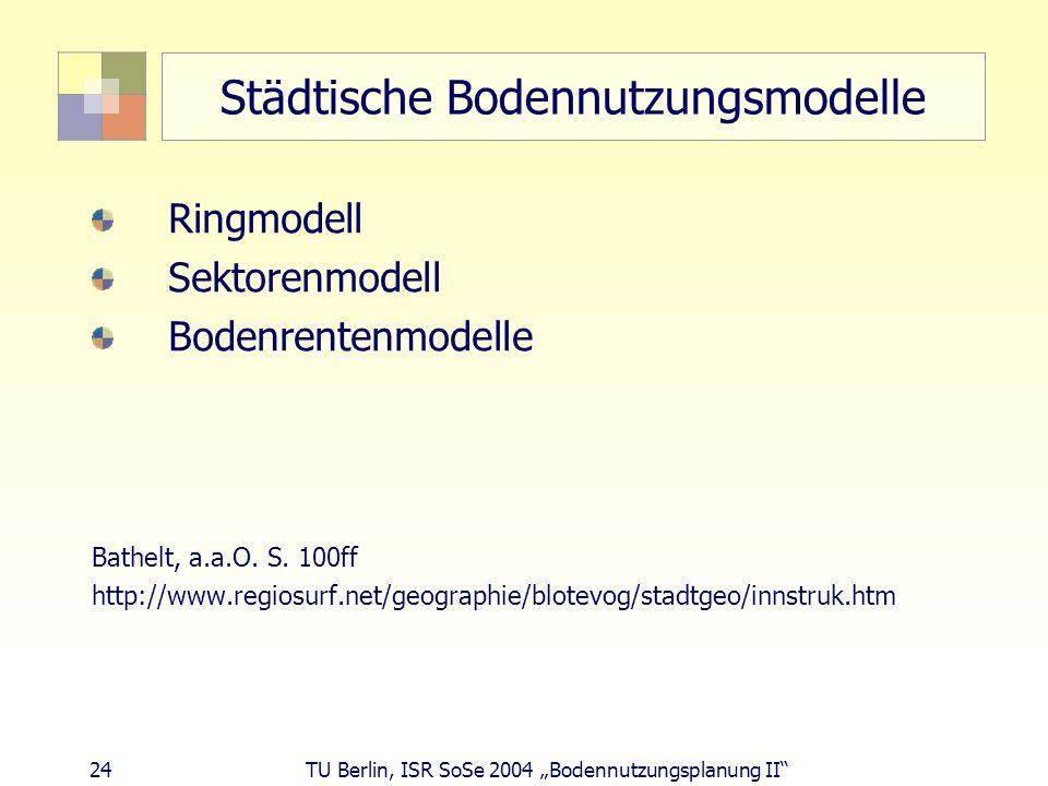 24 TU Berlin, ISR SoSe 2004 Bodennutzungsplanung II Städtische Bodennutzungsmodelle Ringmodell Sektorenmodell Bodenrentenmodelle Bathelt, a.a.O. S. 10