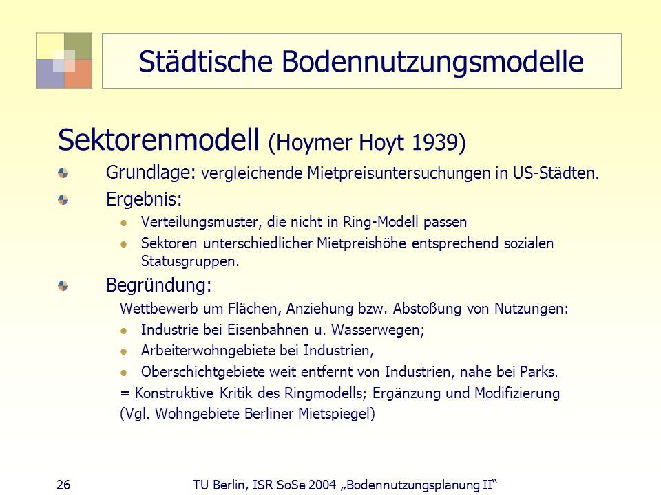 26 TU Berlin, ISR SoSe 2004 Bodennutzungsplanung II Städtische Bodennutzungsmodelle Sektorenmodell (Hoymer Hoyt 1939) Grundlage: vergleichende Mietpre