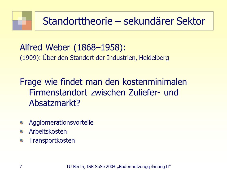 7 TU Berlin, ISR SoSe 2004 Bodennutzungsplanung II Standorttheorie – sekundärer Sektor Alfred Weber (1868–1958): (1909): Über den Standort der Industr