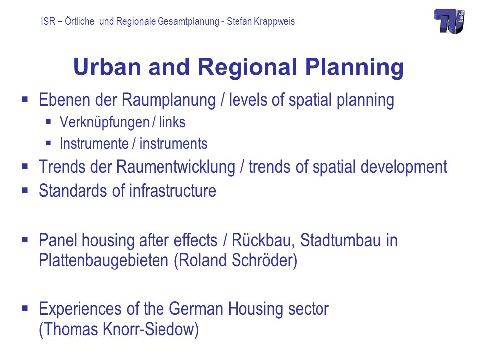 ISR – Örtliche und Regionale Gesamtplanung - Stefan Krappweis Urban and Regional Planning Ebenen der Raumplanung / levels of spatial planning Verknüpfungen / links Instrumente / instruments Trends der Raumentwicklung / trends of spatial development Standards of infrastructure Panel housing after effects / Rückbau, Stadtumbau in Plattenbaugebieten (Roland Schröder) Experiences of the German Housing sector (Thomas Knorr-Siedow)