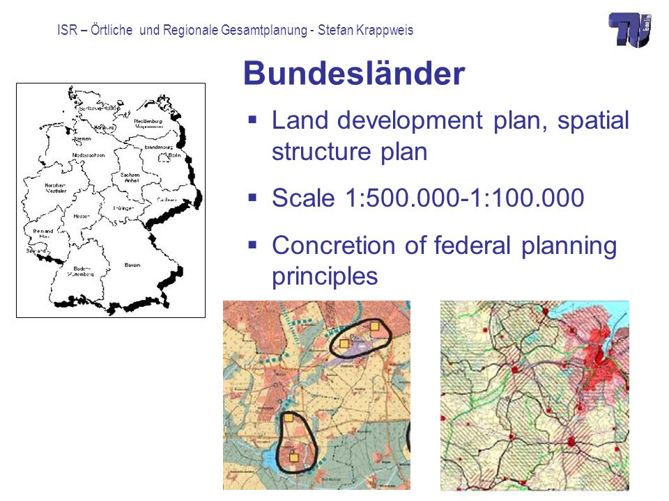 ISR – Örtliche und Regionale Gesamtplanung - Stefan Krappweis Bundesländer Land development plan, spatial structure plan Scale 1:500.000-1:100.000 Concretion of federal planning principles