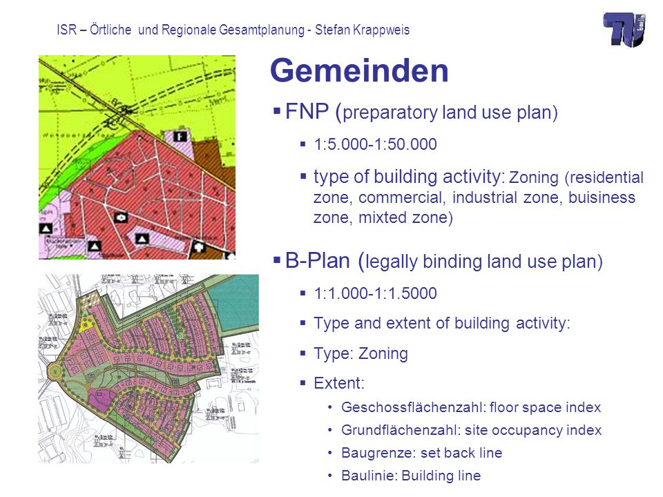 ISR – Örtliche und Regionale Gesamtplanung - Stefan Krappweis Gemeinden FNP ( preparatory land use plan) 1:5.000-1:50.000 type of building activity: Zoning (residential zone, commercial, industrial zone, buisiness zone, mixted zone) B-Plan ( legally binding land use plan) 1:1.000-1:1.5000 Type and extent of building activity: Type: Zoning Extent: Geschossflächenzahl: floor space index Grundflächenzahl: site occupancy index Baugrenze: set back line Baulinie: Building line