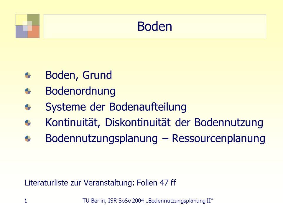 1 TU Berlin, ISR SoSe 2004 Bodennutzungsplanung II Boden Boden, Grund Bodenordnung Systeme der Bodenaufteilung Kontinuität, Diskontinuität der Bodennu