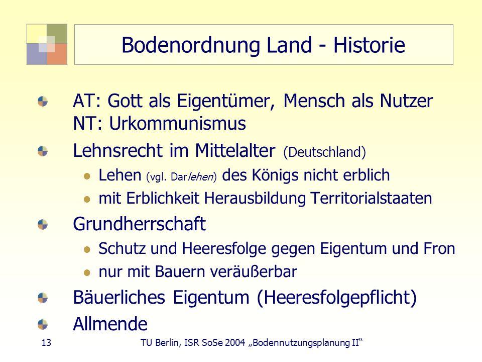 13 TU Berlin, ISR SoSe 2004 Bodennutzungsplanung II Bodenordnung Land - Historie AT: Gott als Eigentümer, Mensch als Nutzer NT: Urkommunismus Lehnsrec