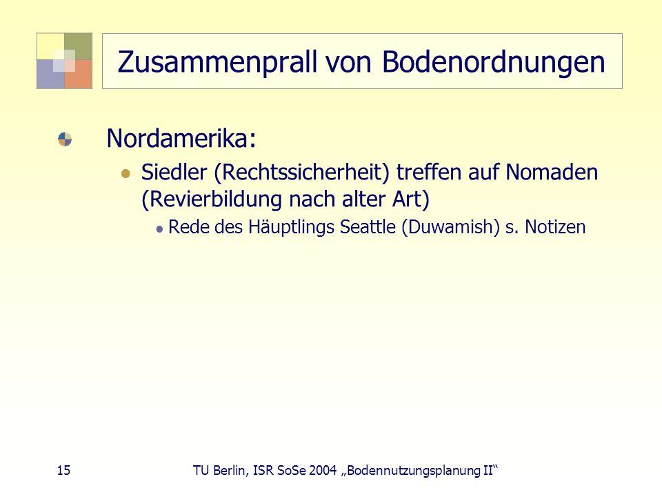 15 TU Berlin, ISR SoSe 2004 Bodennutzungsplanung II Zusammenprall von Bodenordnungen Nordamerika: Siedler (Rechtssicherheit) treffen auf Nomaden (Revi