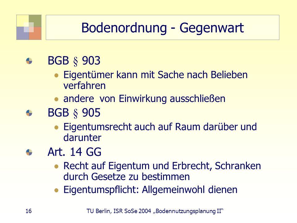 16 TU Berlin, ISR SoSe 2004 Bodennutzungsplanung II Bodenordnung - Gegenwart BGB § 903 Eigentümer kann mit Sache nach Belieben verfahren andere von Ei