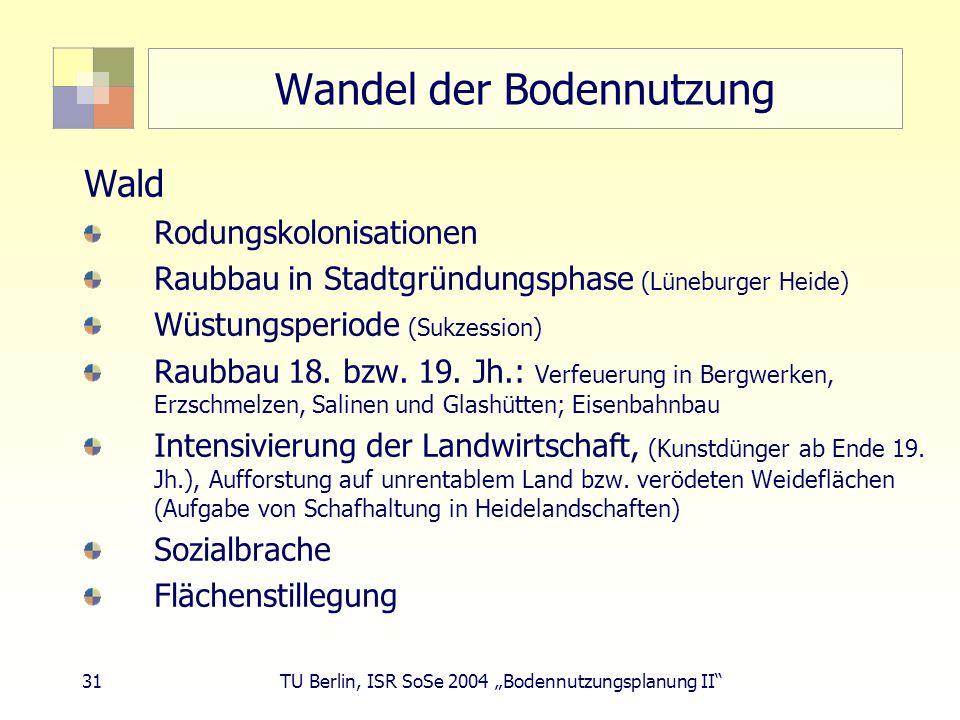 31 TU Berlin, ISR SoSe 2004 Bodennutzungsplanung II Wandel der Bodennutzung Wald Rodungskolonisationen Raubbau in Stadtgründungsphase (Lüneburger Heid