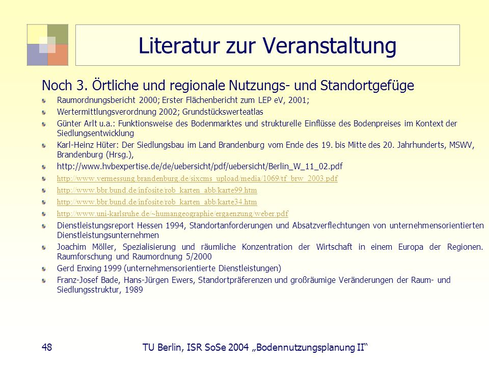 48 TU Berlin, ISR SoSe 2004 Bodennutzungsplanung II Literatur zur Veranstaltung Noch 3. Örtliche und regionale Nutzungs- und Standortgefüge Raumordnun