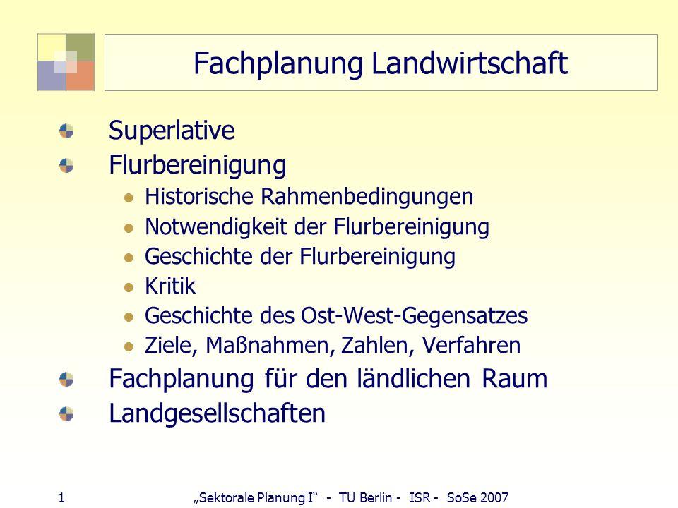 2Sektorale Planung I - TU Berlin - ISR - SoSe 2007 Landwirtschaft - Superlative Flächenanteil Flächenverlust (105 ha/Tag) Ost-West-Gegensatz (4.500 ha zu 18 ha) Entwicklung seit 1991-2001 -32 % Betriebe -560.000 Beschäftigte (1,3 Mio.