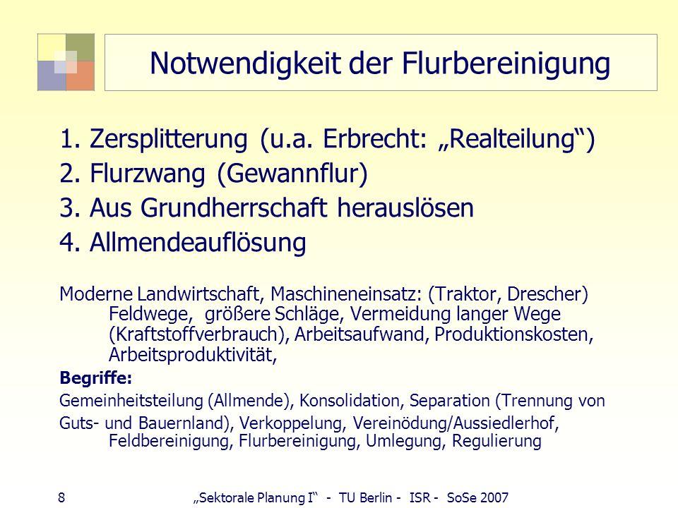 9Sektorale Planung I - TU Berlin - ISR - SoSe 2007 Geschichte der Flurbereinigung Bayern 1550 Vereinödung (Allgäu, Schwaben), freiwillig 1791Erste Vereinödungsordnung (Kempten) 1861 ZusammenlegungsG, Beseitigung Besitzzersplitterung (insb.