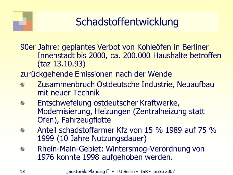 12Sektorale Planung I - TU Berlin - ISR - SoSe 2007 Schadstoffentwicklung Politik der hohen Schornsteine (Verdünnung statt Vermeidung) Problembereiche
