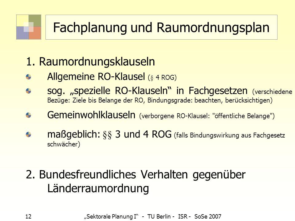 12Sektorale Planung I - TU Berlin - ISR - SoSe 2007 Fachplanung und Raumordnungsplan 1. Raumordnungsklauseln Allgemeine RO-Klausel (§ 4 ROG) sog. spez