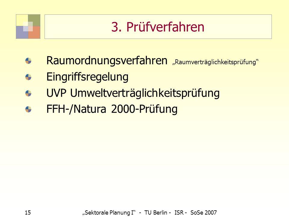 15Sektorale Planung I - TU Berlin - ISR - SoSe 2007 3. Prüfverfahren Raumordnungsverfahren Raumverträglichkeitsprüfung Eingriffsregelung UVP Umweltver