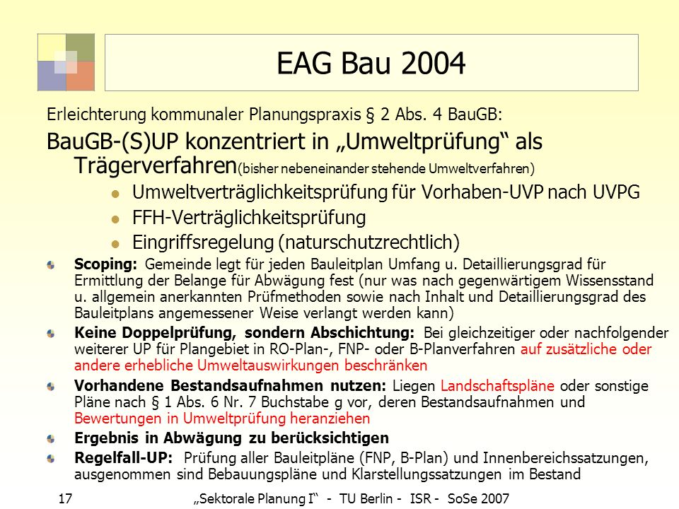 17Sektorale Planung I - TU Berlin - ISR - SoSe 2007 EAG Bau 2004 Erleichterung kommunaler Planungspraxis § 2 Abs. 4 BauGB: BauGB-(S)UP konzentriert in