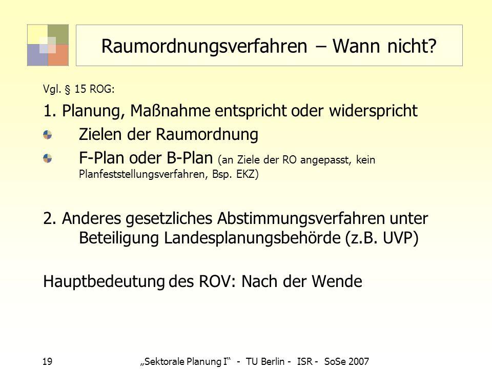 19Sektorale Planung I - TU Berlin - ISR - SoSe 2007 Raumordnungsverfahren – Wann nicht? Vgl. § 15 ROG: 1. Planung, Maßnahme entspricht oder widerspric