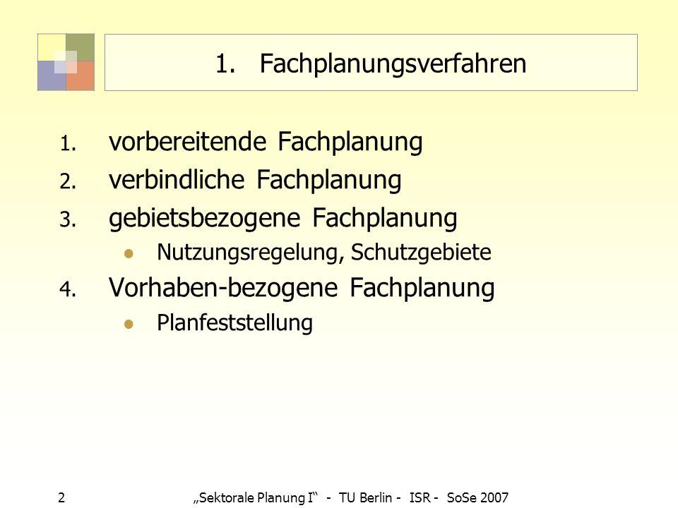2Sektorale Planung I - TU Berlin - ISR - SoSe 2007 1.Fachplanungsverfahren 1. vorbereitende Fachplanung 2. verbindliche Fachplanung 3. gebietsbezogene