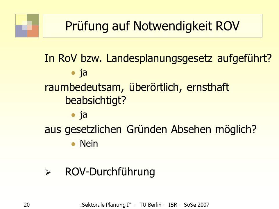 20Sektorale Planung I - TU Berlin - ISR - SoSe 2007 Prüfung auf Notwendigkeit ROV In RoV bzw. Landesplanungsgesetz aufgeführt? ja raumbedeutsam, überö