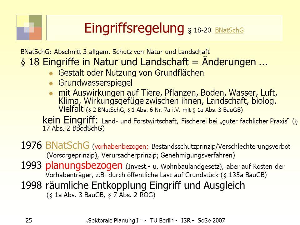 25Sektorale Planung I - TU Berlin - ISR - SoSe 2007 Eingriffsregelung § 18-20 BNatSchGBNatSchG BNatSchG: Abschnitt 3 allgem. Schutz von Natur und Land