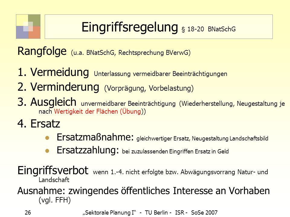 26Sektorale Planung I - TU Berlin - ISR - SoSe 2007 Eingriffsregelung § 18-20 BNatSchG Rangfolge (u.a. BNatSchG, Rechtsprechung BVerwG) 1. Vermeidung