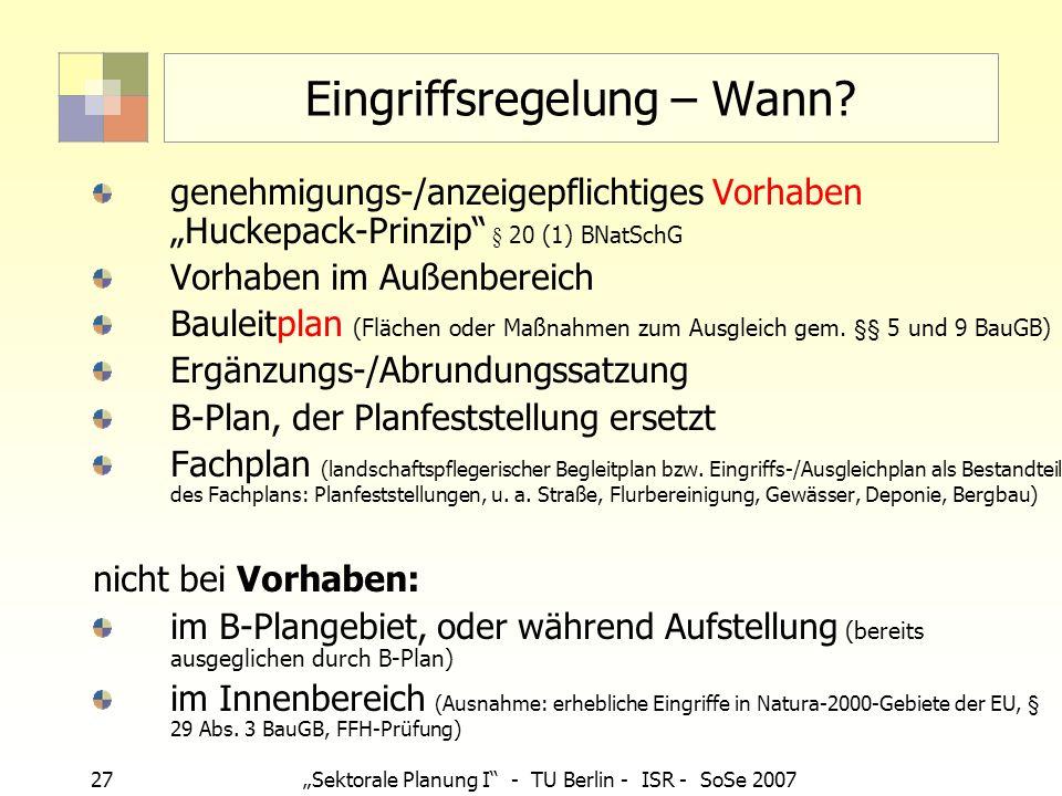 27Sektorale Planung I - TU Berlin - ISR - SoSe 2007 Eingriffsregelung – Wann? genehmigungs-/anzeigepflichtiges Vorhaben Huckepack-Prinzip § 20 (1) BNa