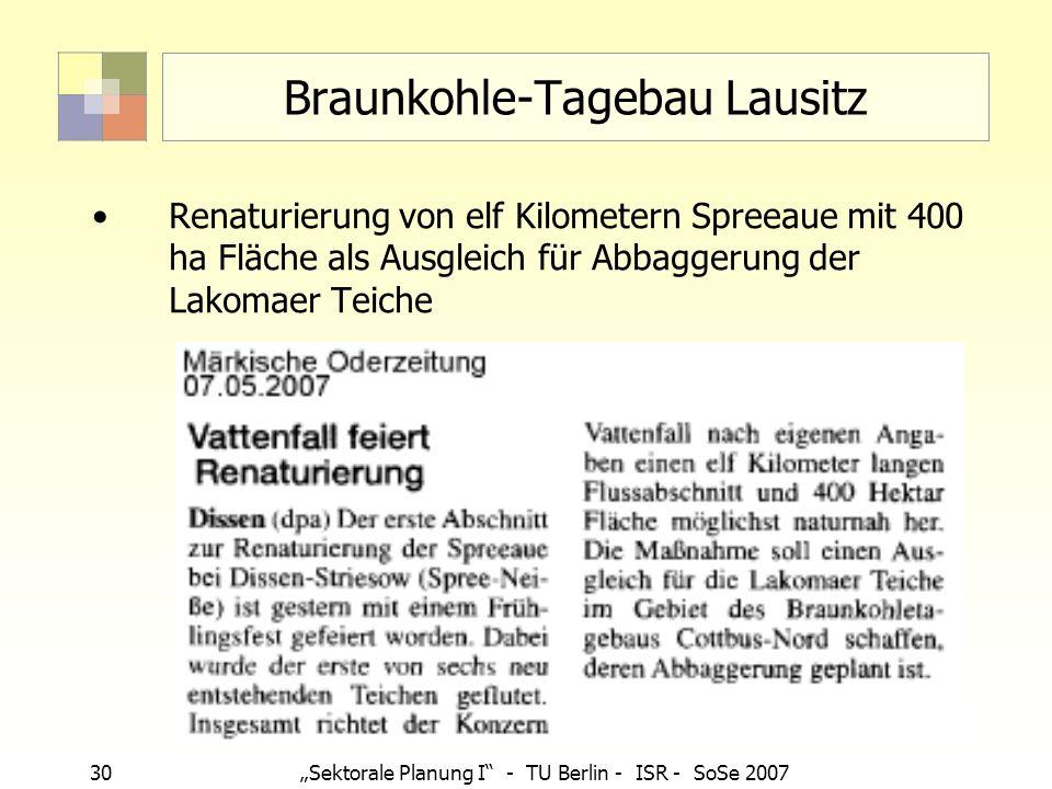 30Sektorale Planung I - TU Berlin - ISR - SoSe 2007 Braunkohle-Tagebau Lausitz Renaturierung von elf Kilometern Spreeaue mit 400 ha Fläche als Ausglei