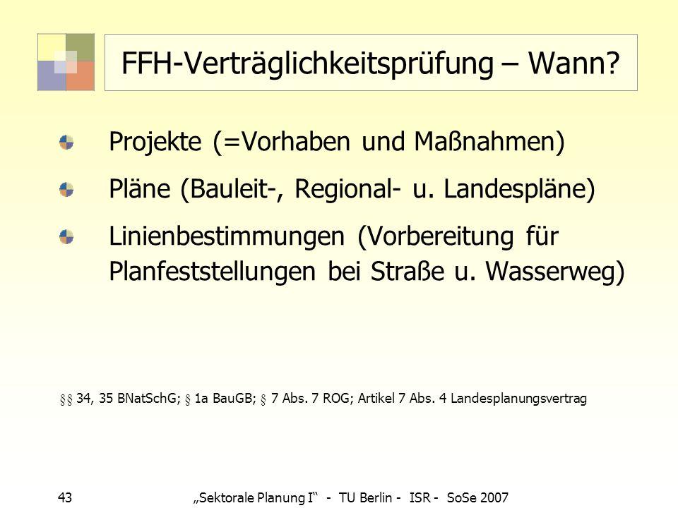 43Sektorale Planung I - TU Berlin - ISR - SoSe 2007 FFH-Verträglichkeitsprüfung – Wann? Projekte (=Vorhaben und Maßnahmen) Pläne (Bauleit-, Regional-