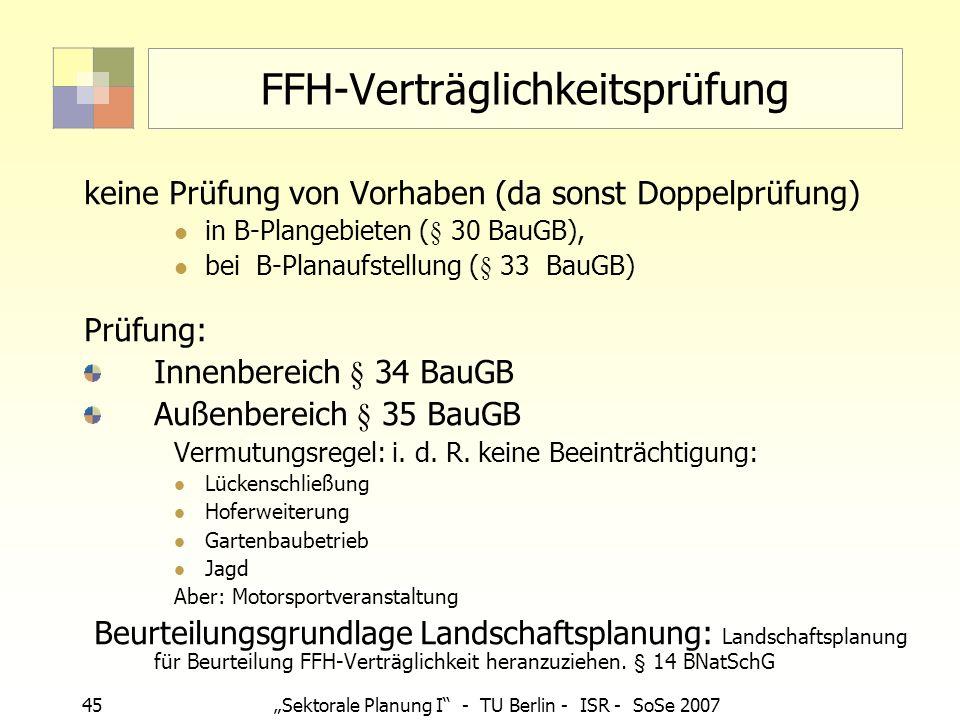 45Sektorale Planung I - TU Berlin - ISR - SoSe 2007 FFH-Verträglichkeitsprüfung keine Prüfung von Vorhaben (da sonst Doppelprüfung) in B-Plangebieten