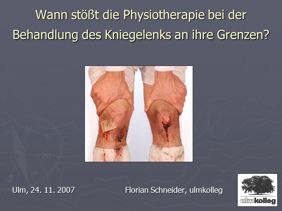 Wann stößt die Physiotherapie bei der Behandlung des Kniegelenks an ihre Grenzen? Ulm, 24. 11. 2007Florian Schneider, ulmkolleg