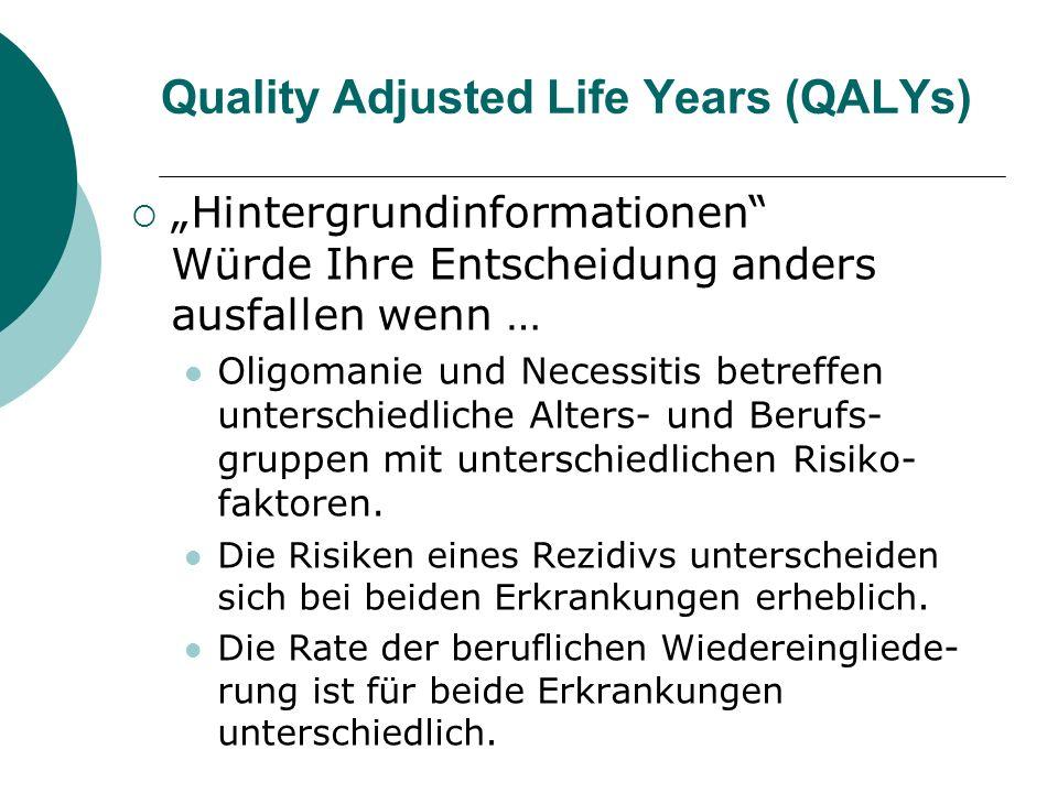 Quality Adjusted Life Years (QALYs) Hintergrundinformationen Würde Ihre Entscheidung anders ausfallen wenn … Oligomanie und Necessitis betreffen unter